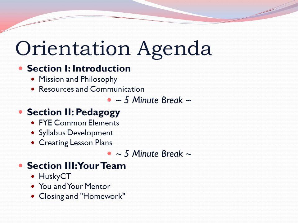Orientation Agenda Section I: Introduction Mission and Philosophy Resources and Communication ~ 5 Minute Break ~ Section II: Pedagogy FYE Common Eleme