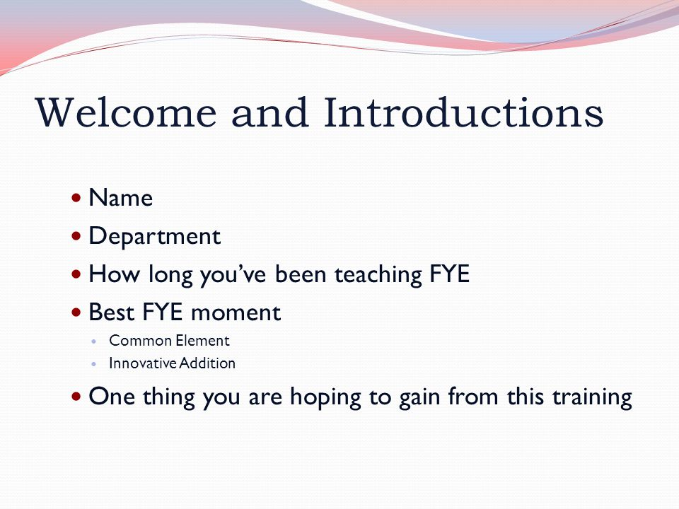 Welcome and Introductions Name Department How long you've been teaching FYE Best FYE moment Common Element Innovative Addition One thing you are hoping to gain from this training