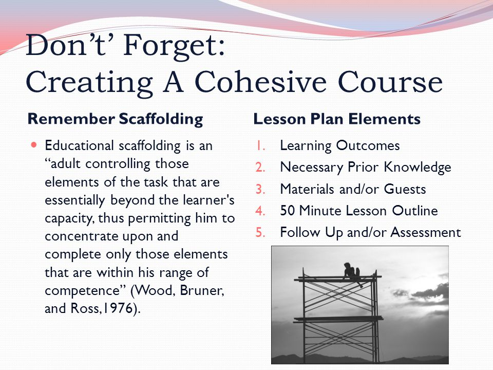 Don't' Forget: Creating A Cohesive Course Remember Scaffolding Lesson Plan Elements Educational scaffolding is an adult controlling those elements of the task that are essentially beyond the learner s capacity, thus permitting him to concentrate upon and complete only those elements that are within his range of competence (Wood, Bruner, and Ross,1976).