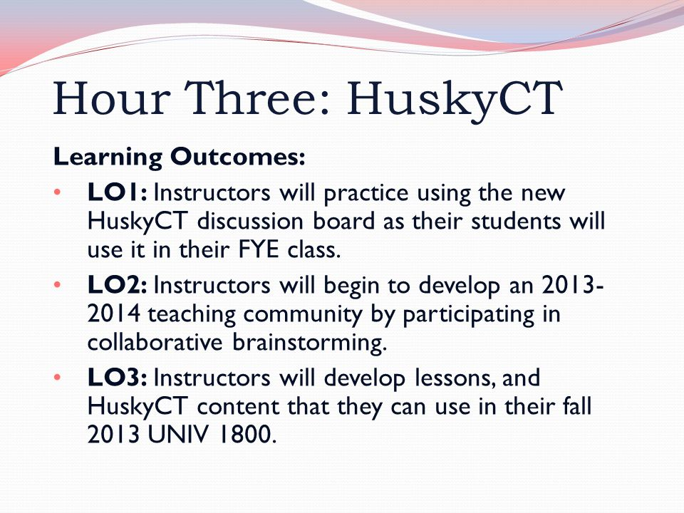 Hour Three: HuskyCT Learning Outcomes: LO1: Instructors will practice using the new HuskyCT discussion board as their students will use it in their FYE class.