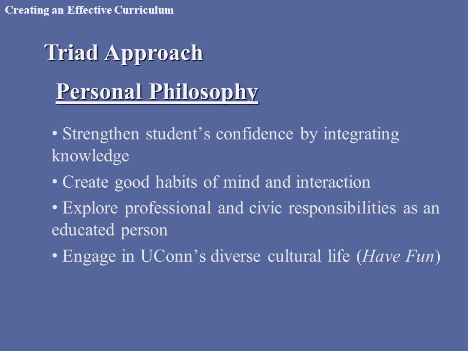 Creating an Effective Curriculum Triad Approach Personal Philosophy Strengthen student's confidence by integrating knowledge Create good habits of mind and interaction Explore professional and civic responsibilities as an educated person Engage in UConn's diverse cultural life (Have Fun)