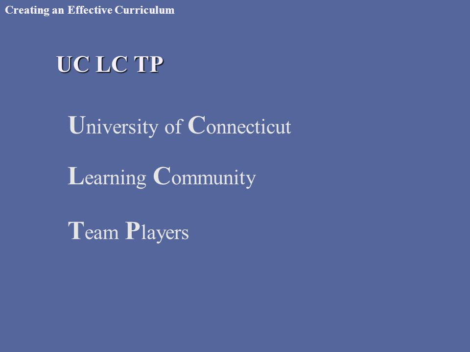 Creating an Effective Curriculum UC LC TP U niversity of C onnecticut L earning C ommunity T eam P layers