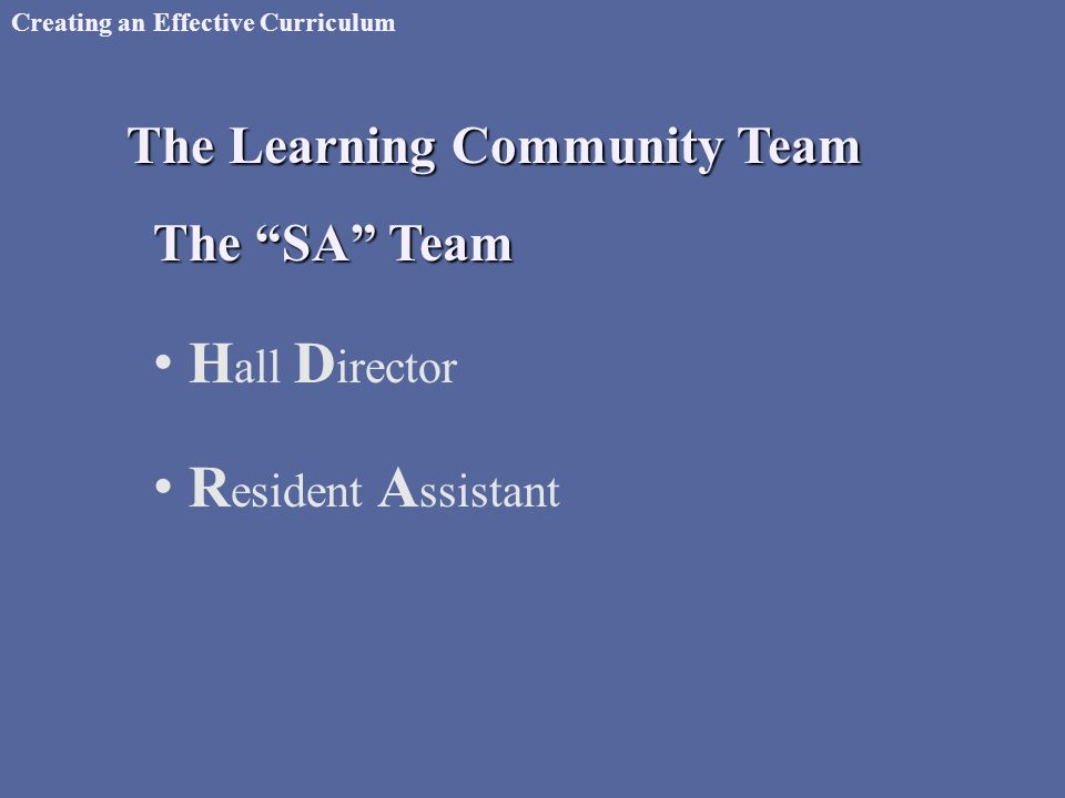 Creating an Effective Curriculum The Learning Community Team H all D irector R esident A ssistant The SA Team