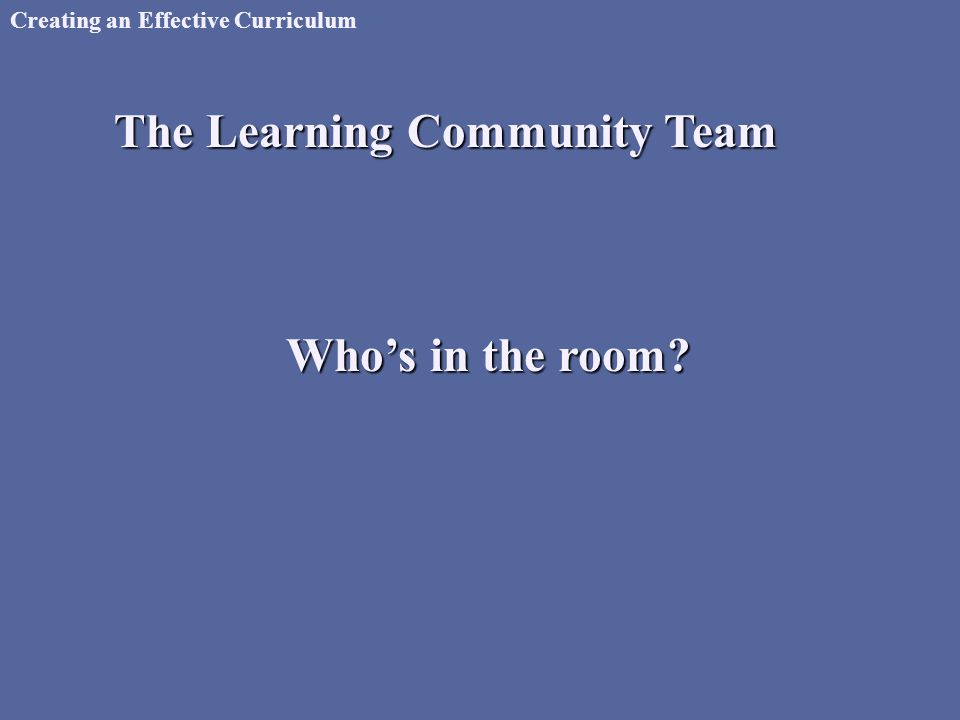 Creating an Effective Curriculum The Learning Community Team Who's in the room