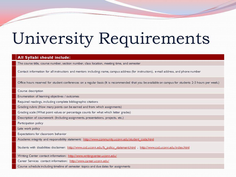 University Requirements All Syllabi should include: The course title, course number, section number, class location, meeting time, and semester Contact information for all instructors and mentors including: name, campus address (for instructors), e-mail address, and phone number Office hours reserved for student conferences on a regular basis (It is recommended that you be available on campus for students 2-3 hours per week.) Course description Enumeration of learning objectives / outcomes Required readings, including complete bibliographic citations Grading rubric (How many points can be earned and from which assignments) Grading scale (What point values or percentage counts for what which letter grades) Description of coursework (Including assignments, presentations, projects, etc.) Participation policy Late work policy Expectations for classroom behavior Academic integrity and responsibility statement: http://www.community.uconn.edu/student_code.htmlhttp://www.community.uconn.edu/student_code.html Students with disabilities disclaimer: http://www.csd.uconn.edu/fs_policy_statement.html, http://www.csd.uconn.edu/index.htmlhttp://www.csd.uconn.edu/fs_policy_statement.htmlhttp://www.csd.uconn.edu/index.html Writing Center contact information: http://www.writingcenter.uconn.edu/http://www.writingcenter.uconn.edu/ Career Services contact information: http://www.career.uconn.edu/http://www.career.uconn.edu/ Course schedule including timeline of semester topics and due dates for assignments