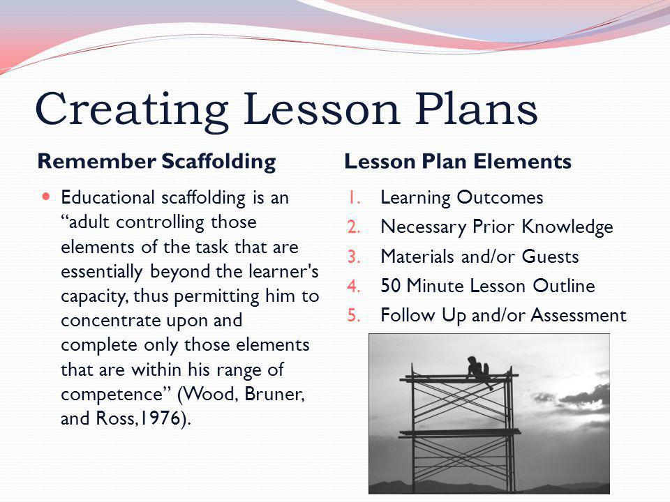 "Creating Lesson Plans Remember Scaffolding Lesson Plan Elements Educational scaffolding is an ""adult controlling those elements of the task that are e"