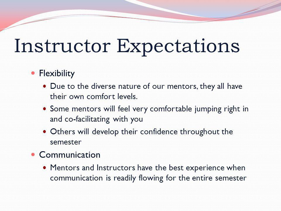Instructor Expectations Flexibility Due to the diverse nature of our mentors, they all have their own comfort levels. Some mentors will feel very comf