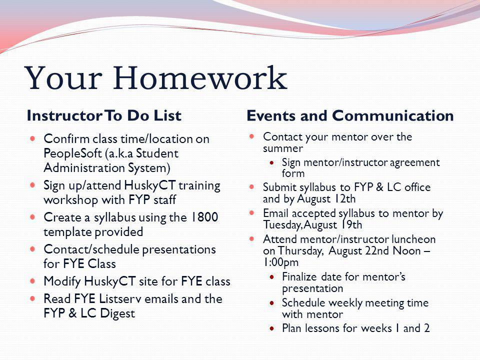 Your Homework Instructor To Do List Events and Communication Confirm class time/location on PeopleSoft (a.k.a Student Administration System) Sign up/attend HuskyCT training workshop with FYP staff Create a syllabus using the 1800 template provided Contact/schedule presentations for FYE Class Modify HuskyCT site for FYE class Read FYE Listserv emails and the FYP & LC Digest Contact your mentor over the summer Sign mentor/instructor agreement form Submit syllabus to FYP & LC office and by August 12th Email accepted syllabus to mentor by Tuesday, August 19th Attend mentor/instructor luncheon on Thursday, August 22nd Noon – 1:00pm Finalize date for mentor's presentation Schedule weekly meeting time with mentor Plan lessons for weeks 1 and 2