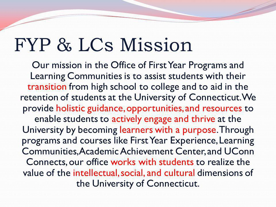 FYP & LCs Mission Our mission in the Office of First Year Programs and Learning Communities is to assist students with their transition from high school to college and to aid in the retention of students at the University of Connecticut.