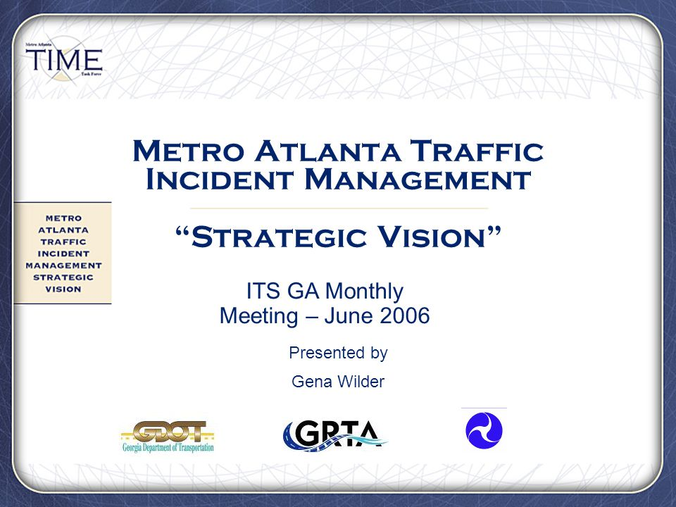 "Metro Atlanta Traffic Incident Management ""Strategic Vision"" Presented by Gena Wilder ITS GA Monthly Meeting – June 2006"