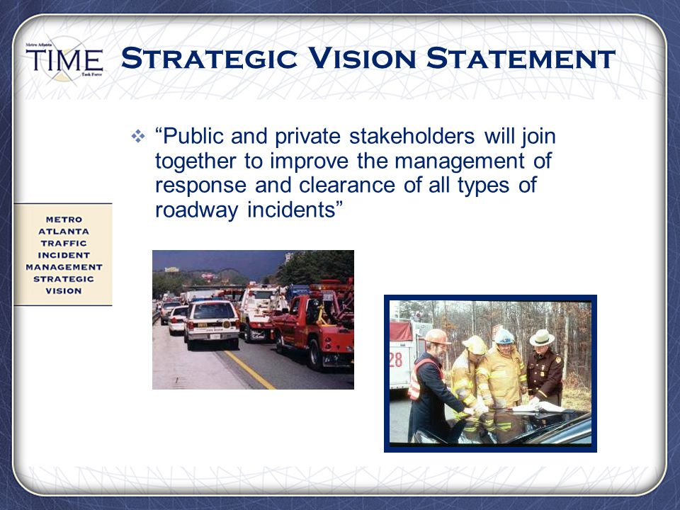 "Strategic Vision Statement  ""Public and private stakeholders will join together to improve the management of response and clearance of all types of r"