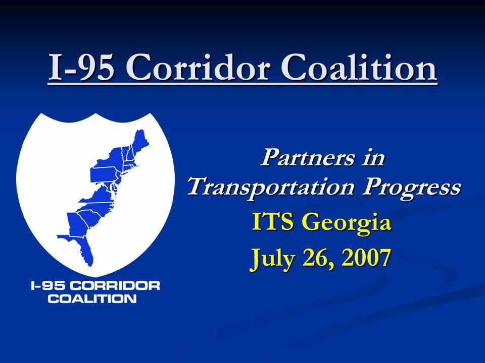 I-95 Corridor Coalition Partners in Transportation Progress ITS Georgia July 26, 2007