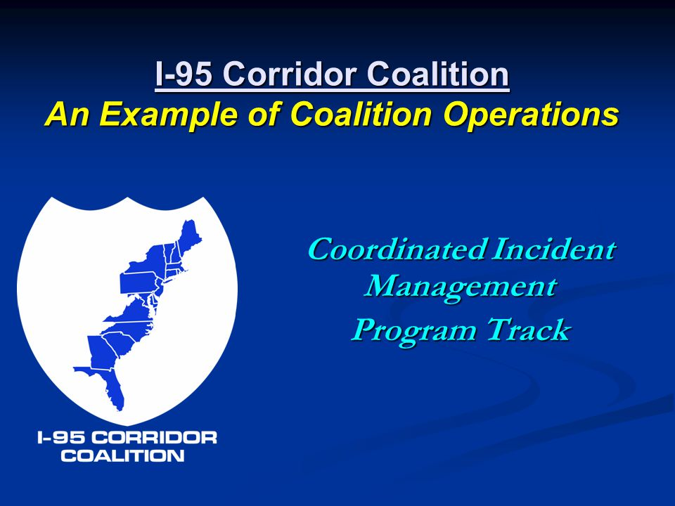 I-95 Corridor Coalition An Example of Coalition Operations Coordinated Incident Management Program Track