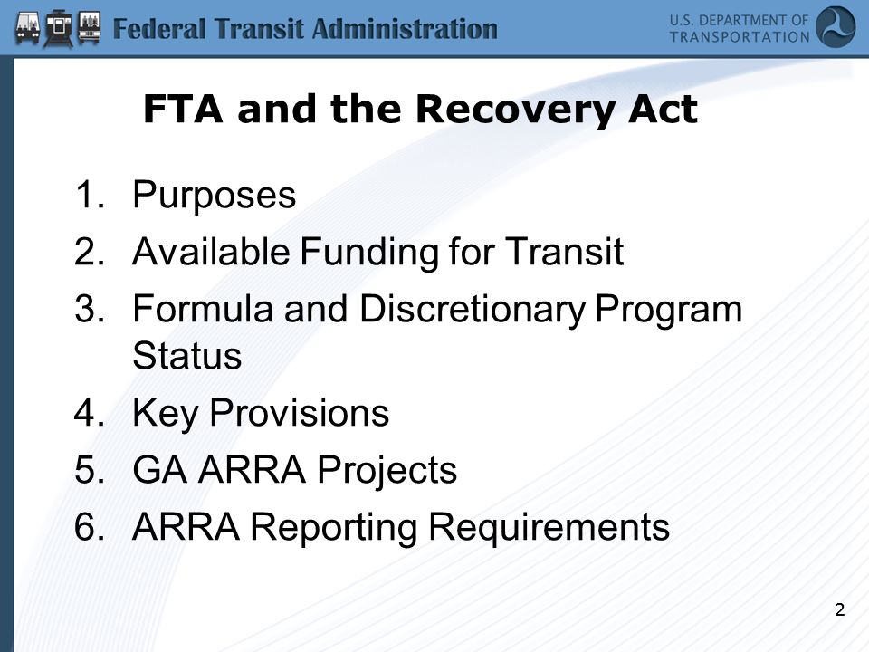 3 Recovery Act: Purposes ARRA designed to stimulate the economy, preserve and create jobs, help state and local faltering economies – Recovery Maintain and create jobs Infuse cash into cash strapped state and local economies – Reinvest Build and repair infrastructure ARRA fundamentals: – Responsibility – Accountability – Transparency FTA must ensure purposes and goals are met