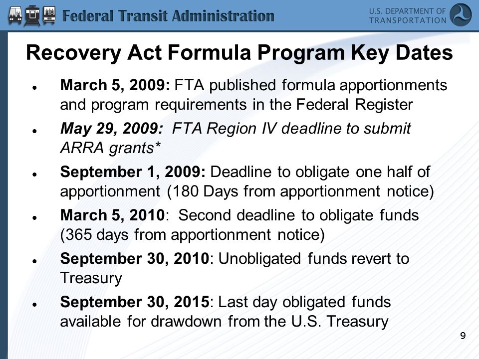 99 Recovery Act Formula Program Key Dates March 5, 2009: FTA published formula apportionments and program requirements in the Federal Register May 29, 2009: FTA Region IV deadline to submit ARRA grants* September 1, 2009: Deadline to obligate one half of apportionment (180 Days from apportionment notice) March 5, 2010: Second deadline to obligate funds (365 days from apportionment notice) September 30, 2010: Unobligated funds revert to Treasury September 30, 2015: Last day obligated funds available for drawdown from the U.S.