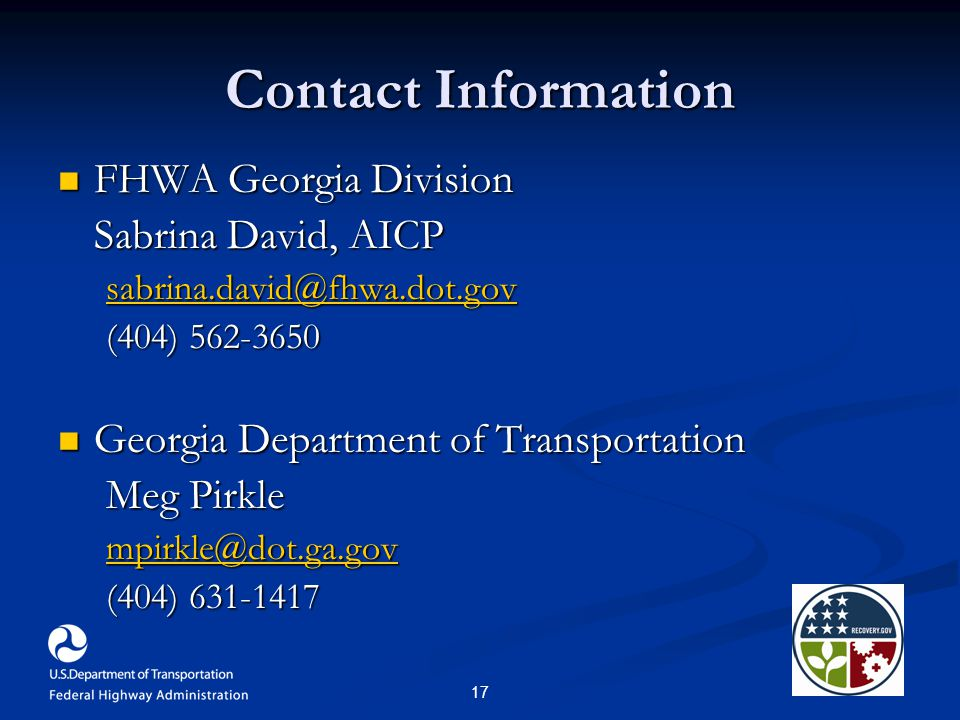 17 Contact Information FHWA Georgia Division FHWA Georgia Division Sabrina David, AICP sabrina.david@fhwa.dot.gov (404) 562-3650 Georgia Department of Transportation Georgia Department of Transportation Meg Pirkle mpirkle@dot.ga.gov (404) 631-1417
