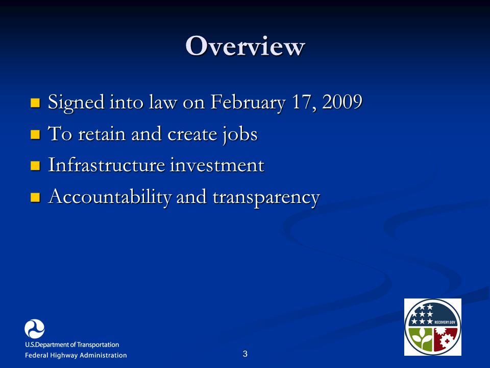 3 Overview Signed into law on February 17, 2009 Signed into law on February 17, 2009 To retain and create jobs To retain and create jobs Infrastructure investment Infrastructure investment Accountability and transparency Accountability and transparency