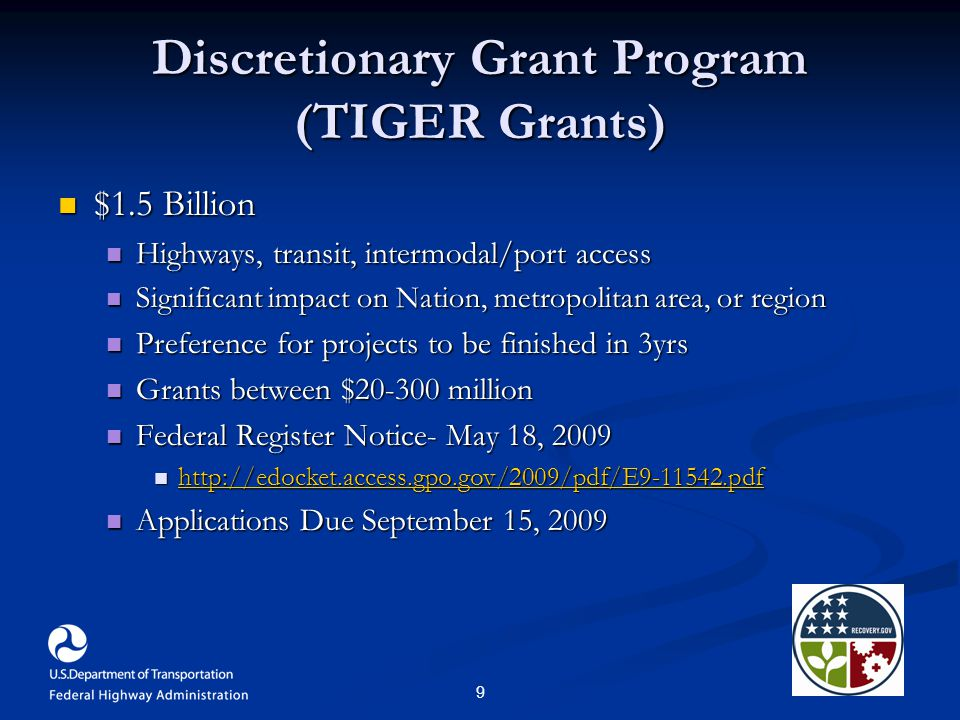 9 Discretionary Grant Program (TIGER Grants) $1.5 Billion $1.5 Billion Highways, transit, intermodal/port access Highways, transit, intermodal/port access Significant impact on Nation, metropolitan area, or region Significant impact on Nation, metropolitan area, or region Preference for projects to be finished in 3yrs Preference for projects to be finished in 3yrs Grants between $20-300 million Grants between $20-300 million Federal Register Notice- May 18, 2009 Federal Register Notice- May 18, 2009 http://edocket.access.gpo.gov/2009/pdf/E9-11542.pdf http://edocket.access.gpo.gov/2009/pdf/E9-11542.pdf http://edocket.access.gpo.gov/2009/pdf/E9-11542.pdf Applications Due September 15, 2009 Applications Due September 15, 2009