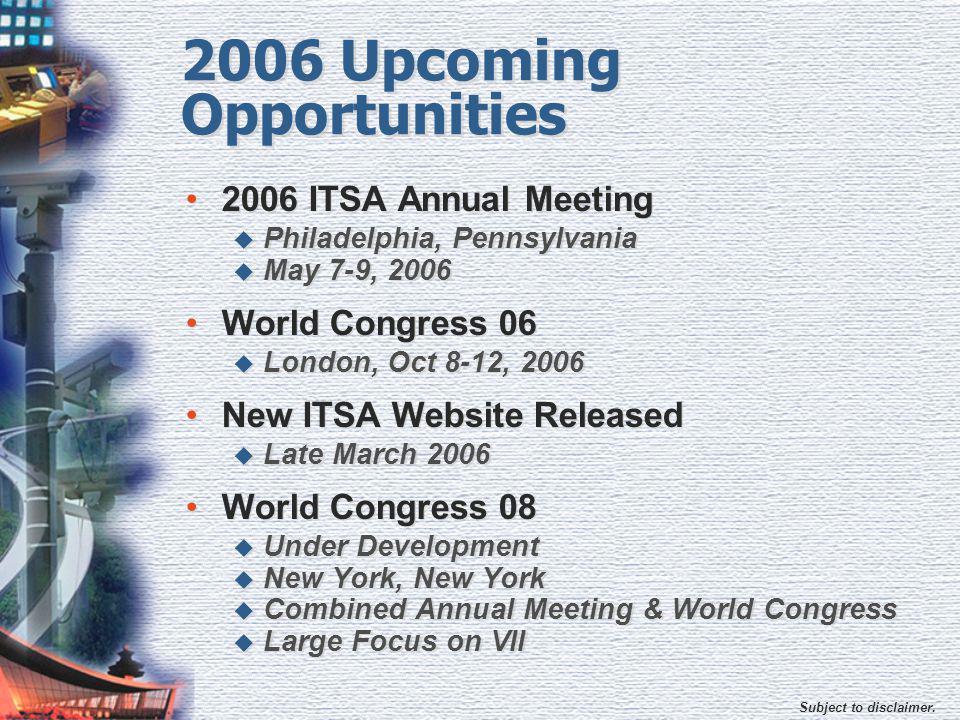 Subject to disclaimer. 2006 Upcoming Opportunities 2006 ITSA Annual Meeting  Philadelphia, Pennsylvania  May 7-9, 2006 World Congress 06  London, O