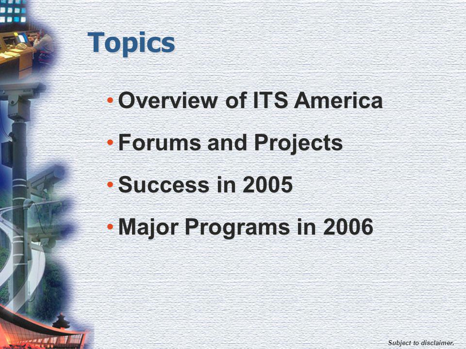 Subject to disclaimer. Topics Overview of ITS America Forums and Projects Success in 2005 Major Programs in 2006 Overview of ITS America Forums and Pr