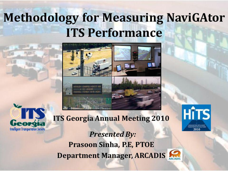 Methodology for Measuring NaviGAtor ITS Performance ITS Georgia Annual Meeting 2010 Presented By: Prasoon Sinha, P.E, PTOE Department Manager, ARCADIS