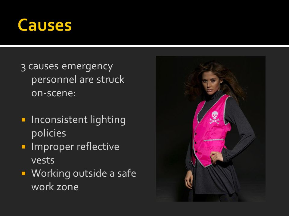 3 causes emergency personnel are struck on-scene:  Inconsistent lighting policies  Improper reflective vests  Working outside a safe work zone