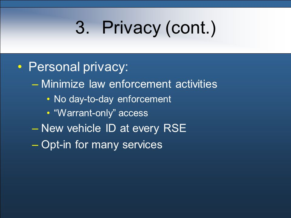 3.Privacy (cont.) Personal privacy: –Minimize law enforcement activities No day-to-day enforcement Warrant-only access –New vehicle ID at every RSE –Opt-in for many services