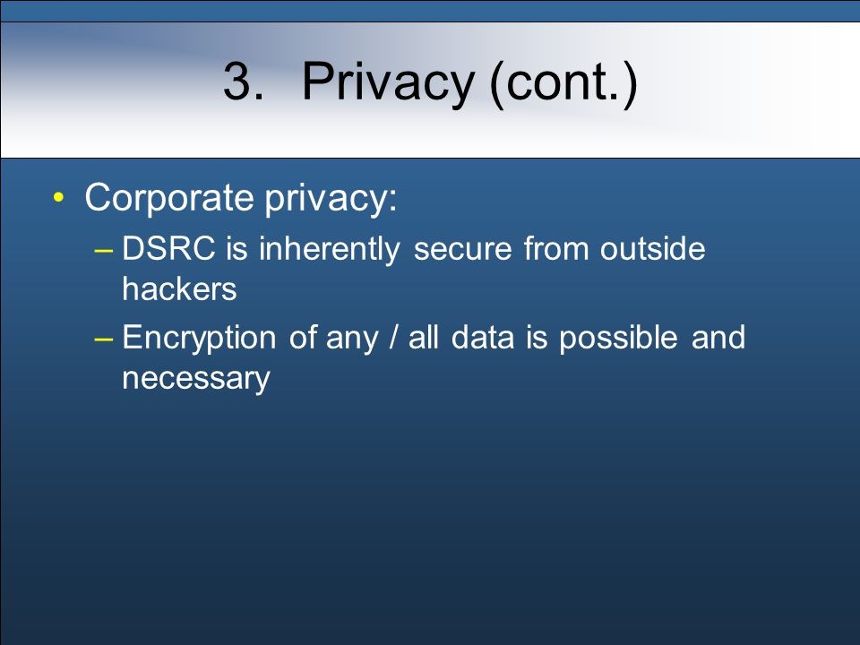 3.Privacy (cont.) Corporate privacy: –DSRC is inherently secure from outside hackers –Encryption of any / all data is possible and necessary