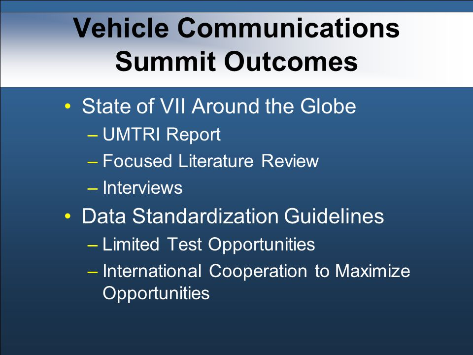 Vehicle Communications Summit Outcomes State of VII Around the Globe –UMTRI Report –Focused Literature Review –Interviews Data Standardization Guidelines –Limited Test Opportunities –International Cooperation to Maximize Opportunities