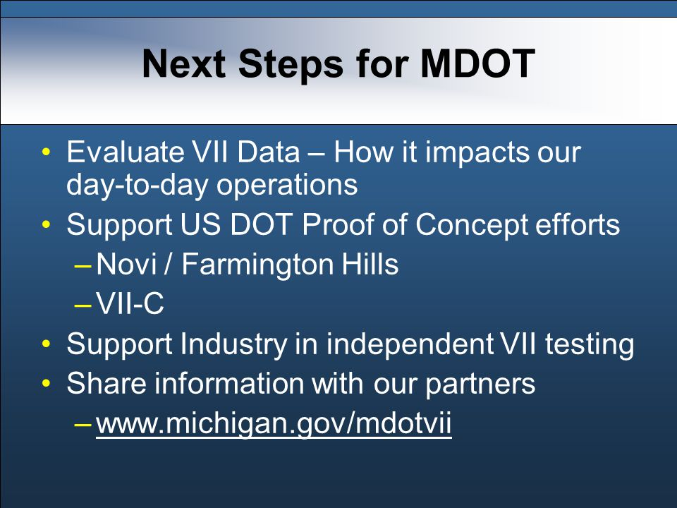 Next Steps for MDOT Evaluate VII Data – How it impacts our day-to-day operations Support US DOT Proof of Concept efforts –Novi / Farmington Hills –VII-C Support Industry in independent VII testing Share information with our partners –www.michigan.gov/mdotviiwww.michigan.gov/mdotvii