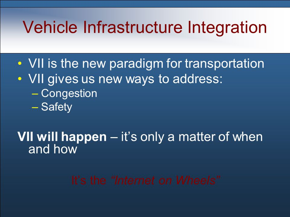Vehicle Infrastructure Integration VII is the new paradigm for transportation VII gives us new ways to address: –Congestion –Safety VII will happen – it's only a matter of when and how It's the Internet on Wheels