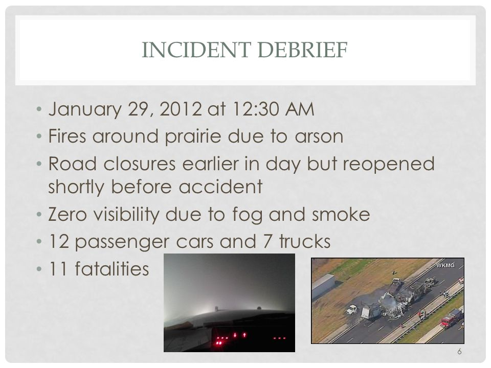 6 INCIDENT DEBRIEF January 29, 2012 at 12:30 AM Fires around prairie due to arson Road closures earlier in day but reopened shortly before accident Ze