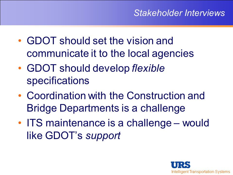 Intelligent Transportation Systems Stakeholder Interviews GDOT should set the vision and communicate it to the local agencies GDOT should develop flexible specifications Coordination with the Construction and Bridge Departments is a challenge ITS maintenance is a challenge – would like GDOT's support