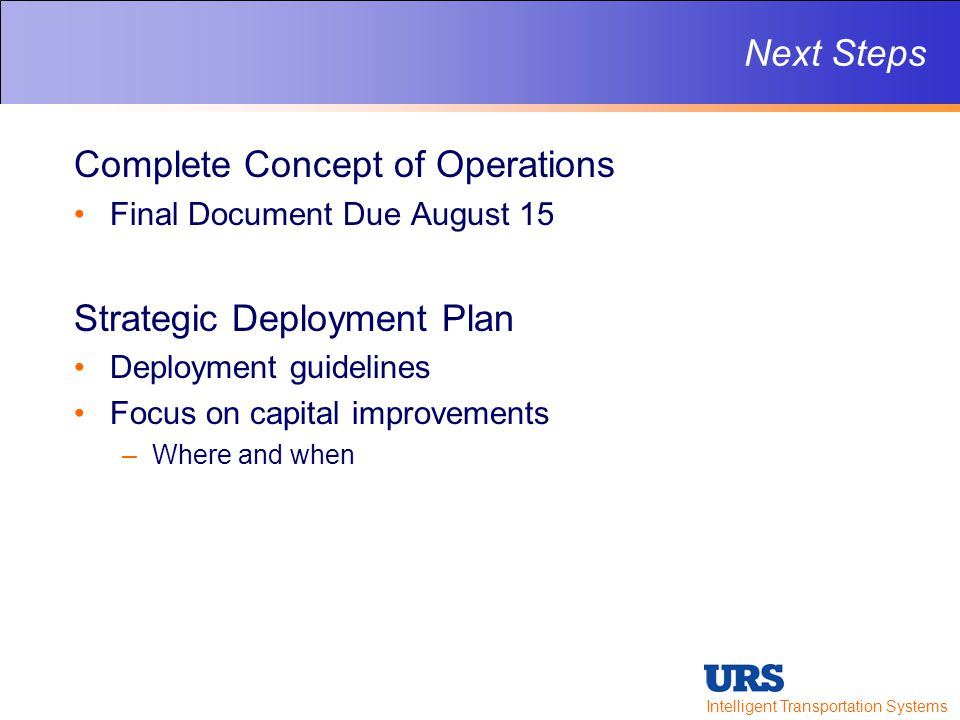Intelligent Transportation Systems Next Steps Complete Concept of Operations Final Document Due August 15 Strategic Deployment Plan Deployment guidelines Focus on capital improvements –Where and when