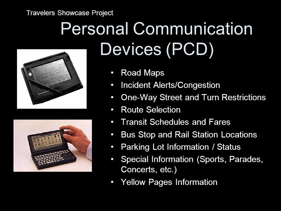 Personal Communication Devices (PCD) Road Maps Incident Alerts/Congestion One-Way Street and Turn Restrictions Route Selection Transit Schedules and Fares Bus Stop and Rail Station Locations Parking Lot Information / Status Special Information (Sports, Parades, Concerts, etc.) Yellow Pages Information Travelers Showcase Project