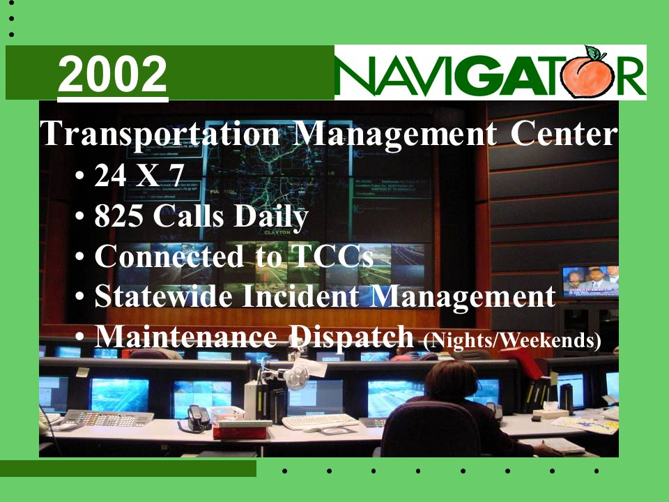 Transportation Management Center 24 X 7 825 Calls Daily Connected to TCCs Statewide Incident Management Maintenance Dispatch (Nights/Weekends) 2002