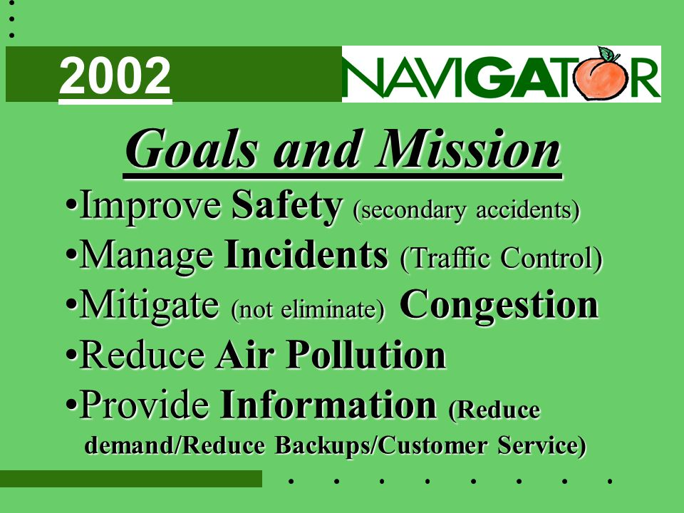 Goals and Mission Improve Safety (secondary accidents)Improve Safety (secondary accidents) Manage Incidents (Traffic Control)Manage Incidents (Traffic Control) Mitigate (not eliminate) CongestionMitigate (not eliminate) Congestion Reduce Air PollutionReduce Air Pollution Provide Information (ReduceProvide Information (Reduce demand/Reduce Backups/Customer Service) demand/Reduce Backups/Customer Service) 2002