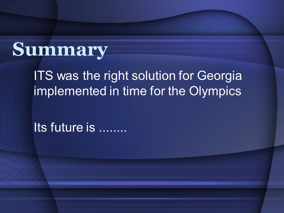 Summary ITS was the right solution for Georgia implemented in time for the Olympics Its future is........