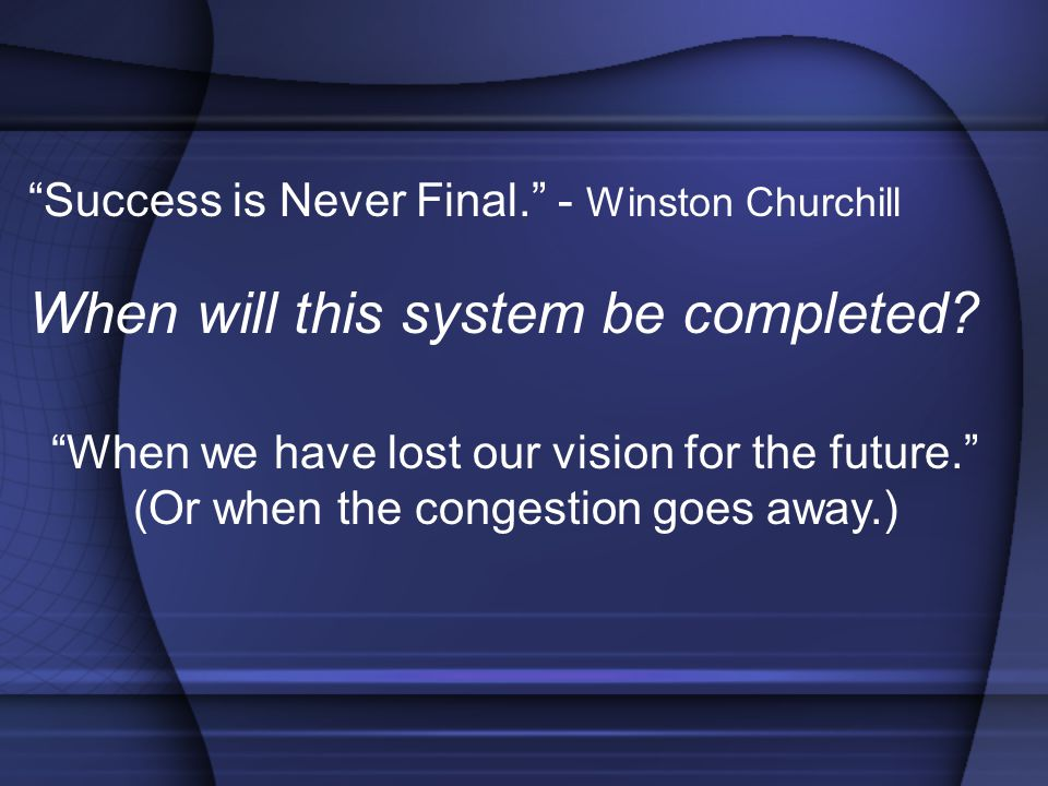 Success is Never Final. - Winston Churchill When will this system be completed.
