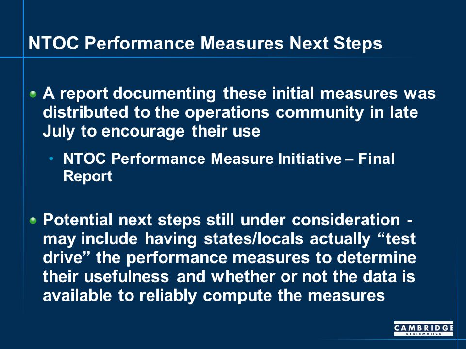 NTOC Performance Measures Next Steps A report documenting these initial measures was distributed to the operations community in late July to encourage their use NTOC Performance Measure Initiative – Final Report Potential next steps still under consideration - may include having states/locals actually test drive the performance measures to determine their usefulness and whether or not the data is available to reliably compute the measures
