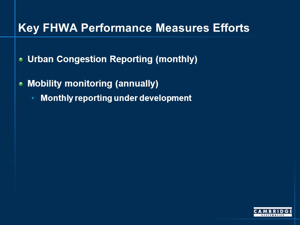 Key FHWA Performance Measures Efforts Urban Congestion Reporting (monthly) Mobility monitoring (annually) Monthly reporting under development