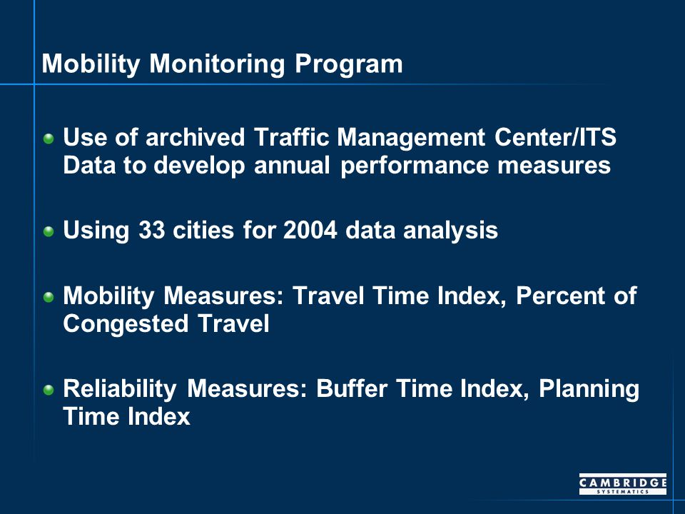 Mobility Monitoring Program Use of archived Traffic Management Center/ITS Data to develop annual performance measures Using 33 cities for 2004 data analysis Mobility Measures: Travel Time Index, Percent of Congested Travel Reliability Measures: Buffer Time Index, Planning Time Index