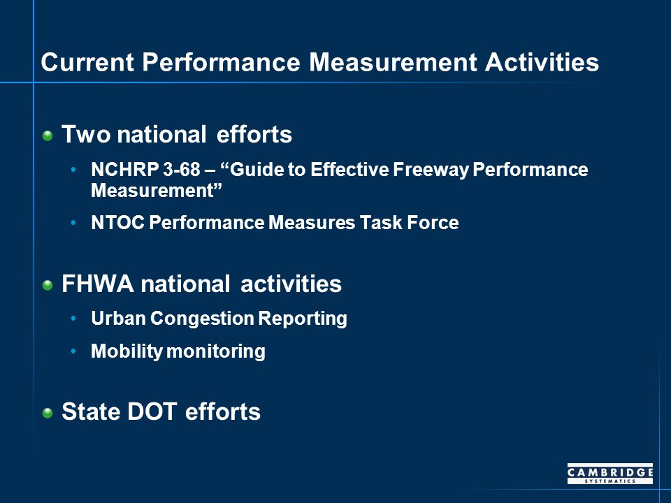 Current Performance Measurement Activities Two national efforts NCHRP 3-68 – Guide to Effective Freeway Performance Measurement NTOC Performance Measures Task Force FHWA national activities Urban Congestion Reporting Mobility monitoring State DOT efforts
