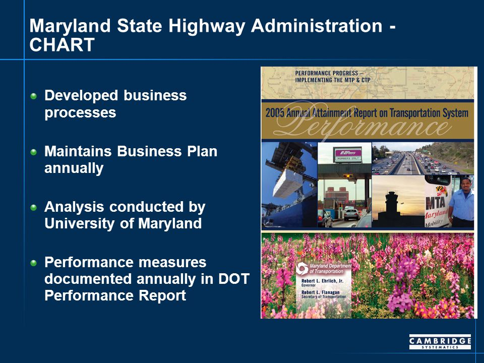 Maryland State Highway Administration - CHART Developed business processes Maintains Business Plan annually Analysis conducted by University of Maryland Performance measures documented annually in DOT Performance Report