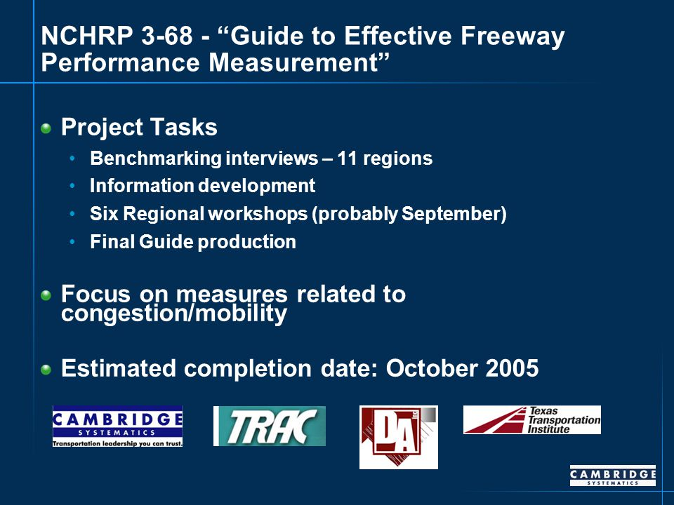 NCHRP 3-68 - Guide to Effective Freeway Performance Measurement Project Tasks Benchmarking interviews – 11 regions Information development Six Regional workshops (probably September) Final Guide production Focus on measures related to congestion/mobility Estimated completion date: October 2005