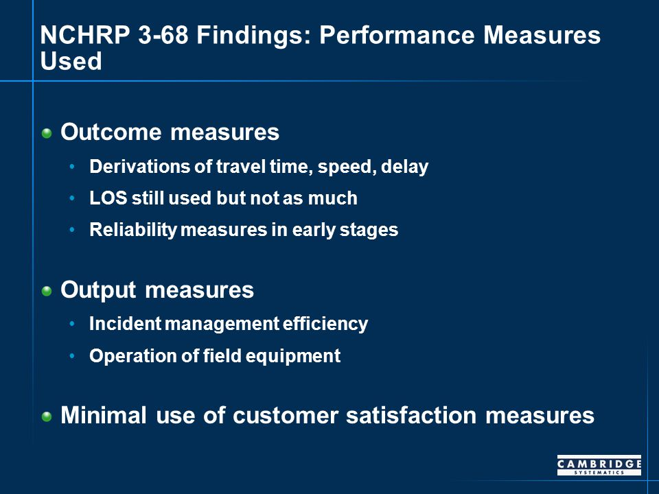 NCHRP 3-68 Findings: Performance Measures Used Outcome measures Derivations of travel time, speed, delay LOS still used but not as much Reliability measures in early stages Output measures Incident management efficiency Operation of field equipment Minimal use of customer satisfaction measures