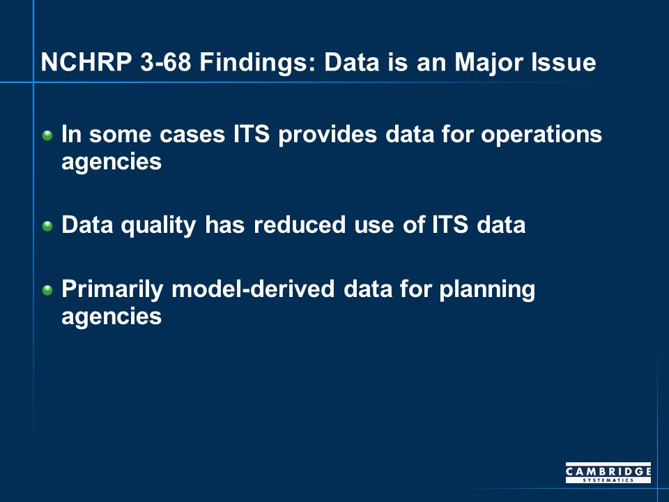 NCHRP 3-68 Findings: Data is an Major Issue In some cases ITS provides data for operations agencies Data quality has reduced use of ITS data Primarily model-derived data for planning agencies