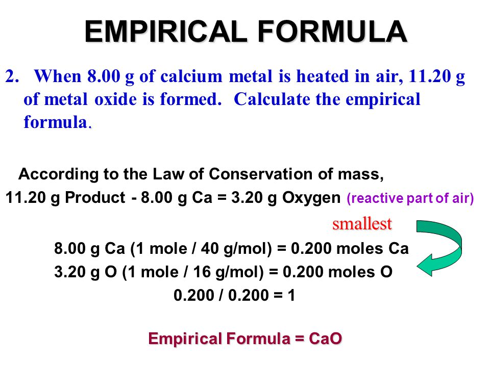EMPIRICAL FORMULA. 2. When 8.00 g of calcium metal is heated in air, 11.20 g of metal oxide is formed. Calculate the empirical formula. According to t