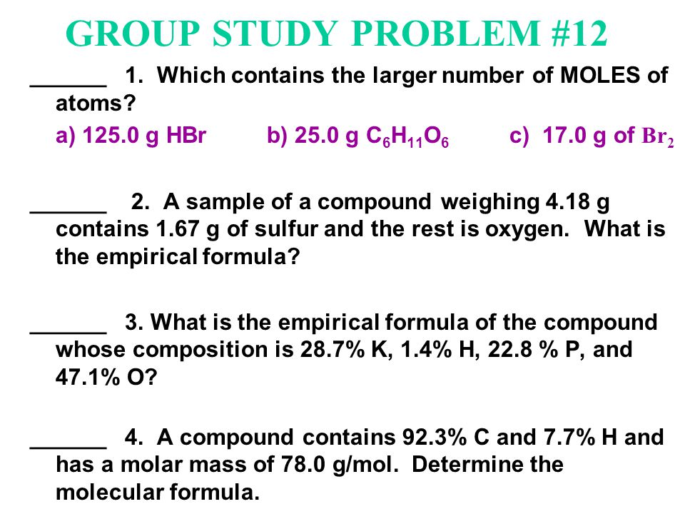 GROUP STUDY PROBLEM #12 ______ 1. Which contains the larger number of MOLES of atoms? a) 125.0 g HBr b) 25.0 g C 6 H 11 O 6 c) 17.0 g of Br 2 ______ 2
