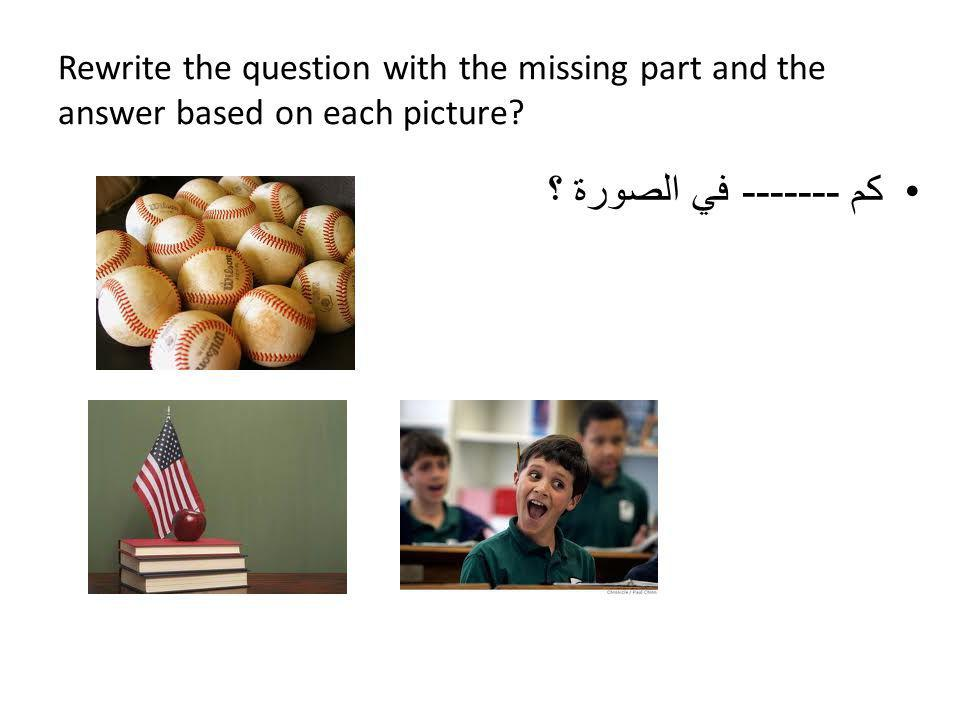 Rewrite the question with the missing part and the answer based on each picture.